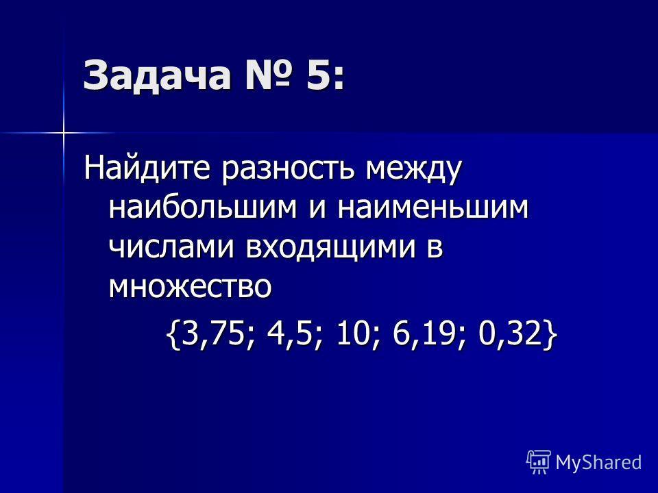 Задача 5: Найдите разность между наибольшим и наименьшим числами входящими в множество {3,75; 4,5; 10; 6,19; 0,32} {3,75; 4,5; 10; 6,19; 0,32}