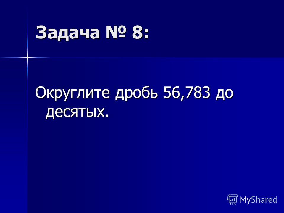 Задача 8: Округлите дробь 56,783 до десятых.