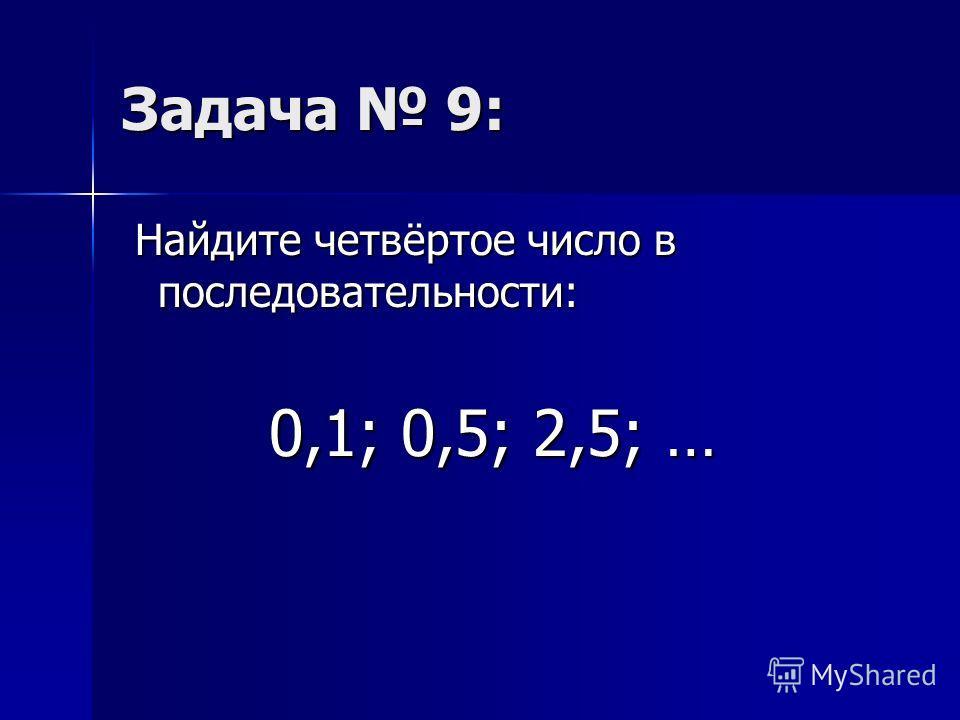 Задача 9: Найдите четвёртое число в последовательности: Найдите четвёртое число в последовательности: 0,1; 0,5; 2,5; … 0,1; 0,5; 2,5; …