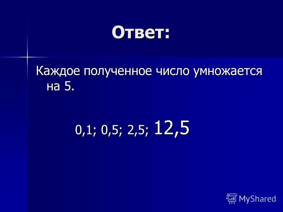Ответ: Ответ: Каждое полученное число умножается на 5. 0,1; 0,5; 2,5; 12,5 0,1; 0,5; 2,5; 12,5