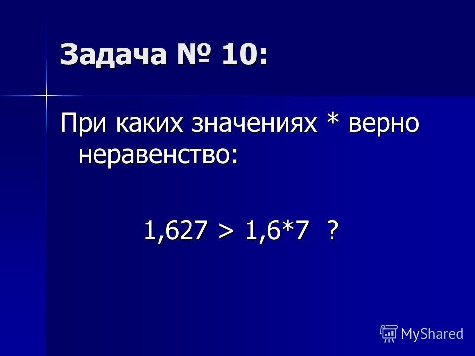 Задача 10: При каких значениях * верно неравенство: 1,627 > 1,6*7 ? 1,627 > 1,6*7 ?