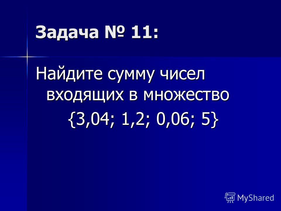 Задача 11: Найдите сумму чисел входящих в множество {3,04; 1,2; 0,06; 5} {3,04; 1,2; 0,06; 5}