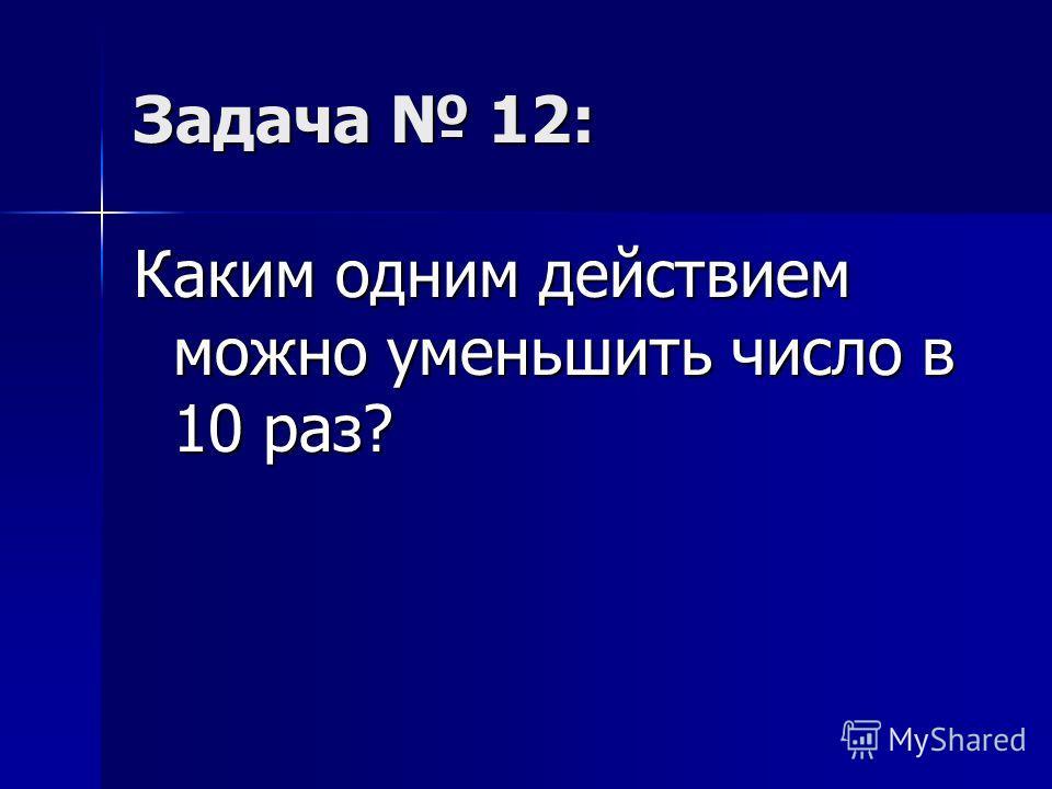 Задача 12: Каким одним действием можно уменьшить число в 10 раз?