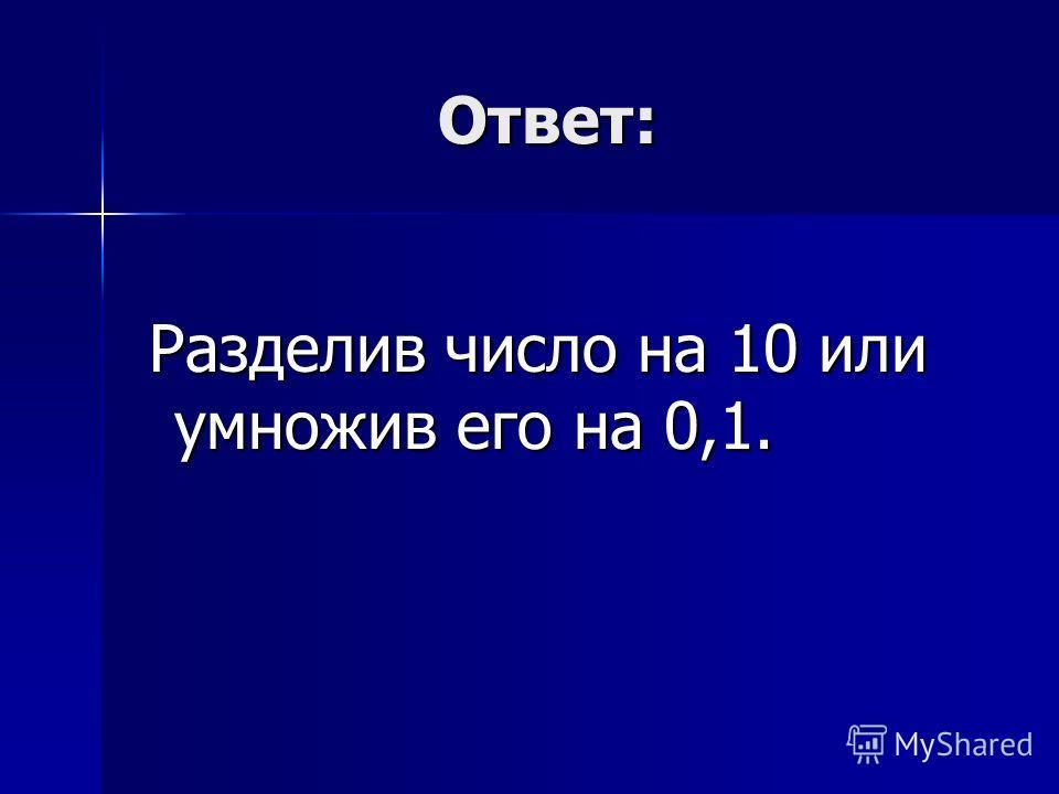 Ответ: Ответ: Разделив число на 10 или умножив его на 0,1. Разделив число на 10 или умножив его на 0,1.