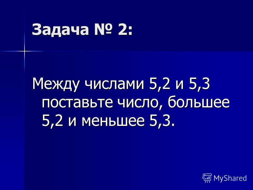 Задача 2: Между числами 5,2 и 5,3 поставьте число, большее 5,2 и меньшее 5,3.