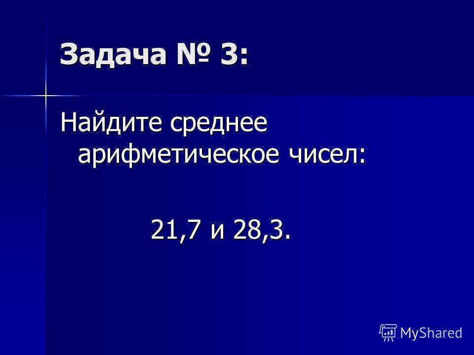 Задача 3: Найдите среднее арифметическое чисел: 21,7 и 28,3. 21,7 и 28,3.