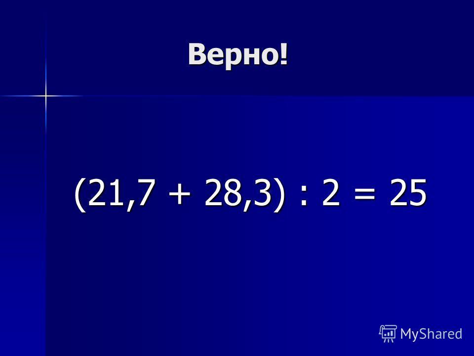 Верно! Верно! (21,7 + 28,3) : 2 = 25 (21,7 + 28,3) : 2 = 25