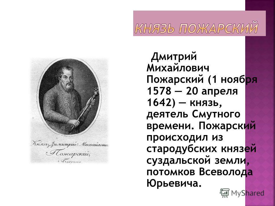 Дмитрий Михайлович Пожарский (1 ноября 1578 20 апреля 1642) князь, деятель Смутного времени. Пожарский происходил из стародубских князей суздальской земли, потомков Всеволода Юрьевича.