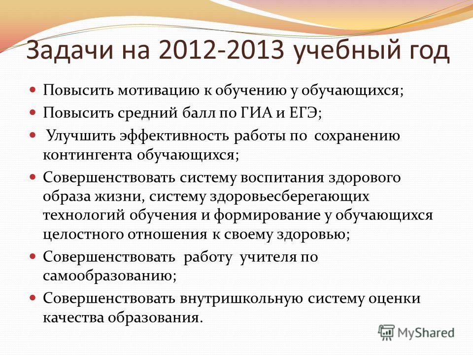 Задачи на 2012-2013 учебный год Повысить мотивацию к обучению у обучающихся; Повысить средний балл по ГИА и ЕГЭ; Улучшить эффективность работы по сохранению контингента обучающихся; Совершенствовать систему воспитания здорового образа жизни, систему