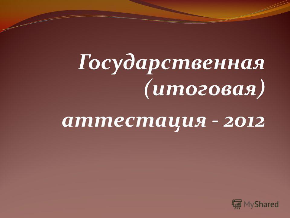 Государственная (итоговая) аттестация - 2012