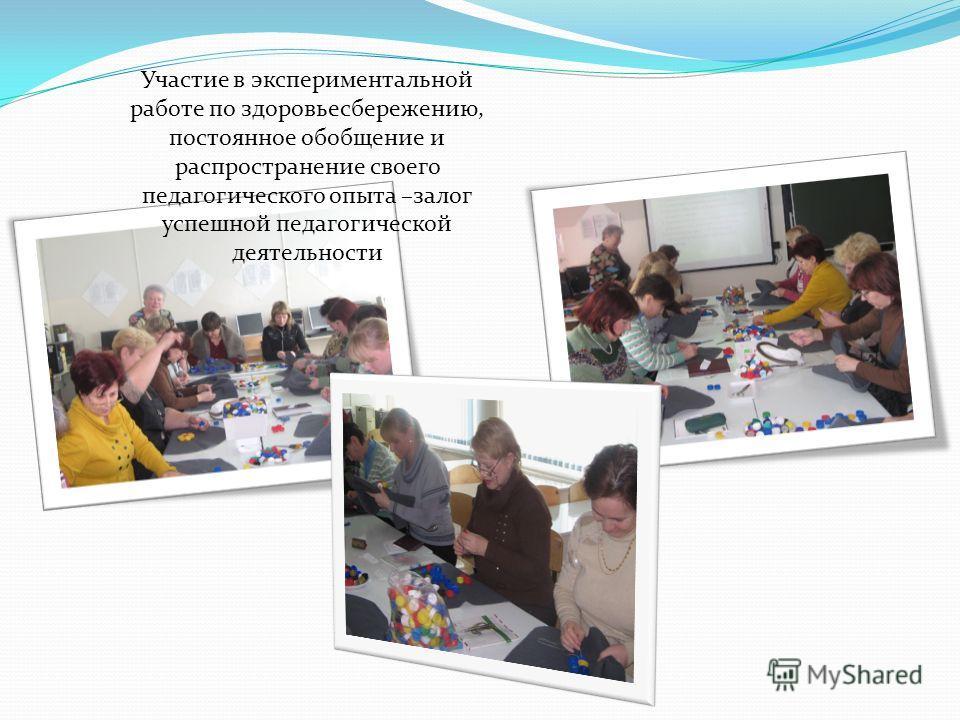 Участие в экспериментальной работе по здоровьесбережению, постоянное обобщение и распространение своего педагогического опыта –залог успешной педагогической деятельности