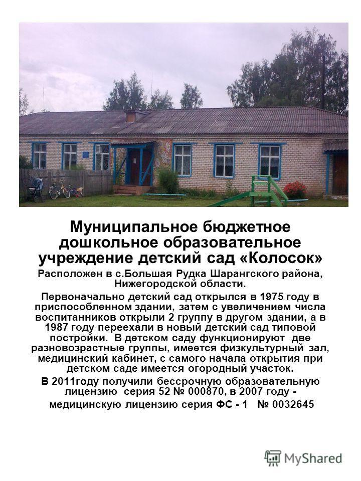 Муниципальное бюджетное дошкольное образовательное учреждение детский сад «Колосок» Расположен в с.Большая Рудка Шарангского района, Нижегородской области. Первоначально детский сад открылся в 1975 году в приспособленном здании, затем с увеличением ч