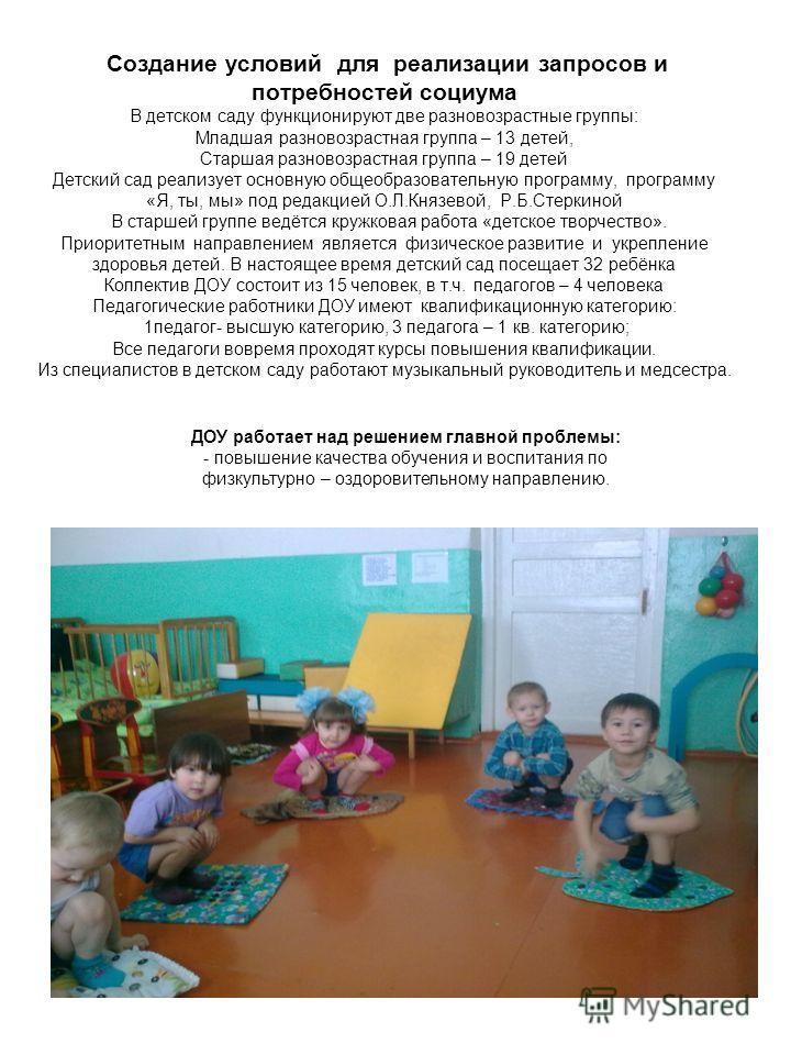 Создание условий для реализации запросов и потребностей социума В детском саду функционируют две разновозрастные группы: Младшая разновозрастная группа – 13 детей, Старшая разновозрастная группа – 19 детей Детский сад реализует основную общеобразоват