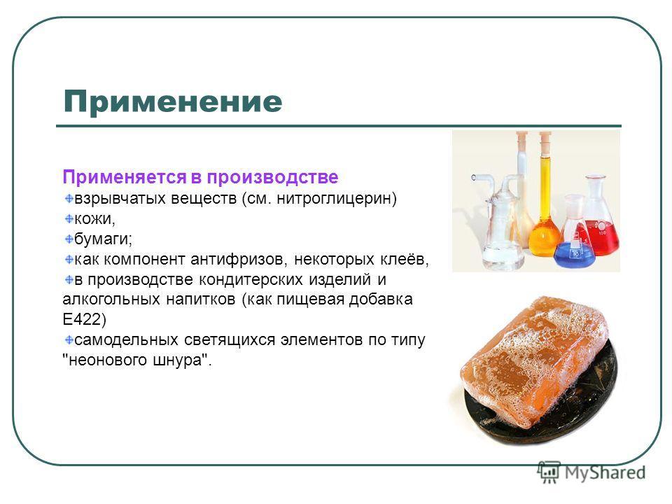 Применение Применяется в производстве взрывчатых веществ (см. нитроглицерин) кожи, бумаги; как компонент антифризов, некоторых клеёв, в производстве кондитерских изделий и алкогольных напитков (как пищевая добавка E422) самодельных светящихся элемент