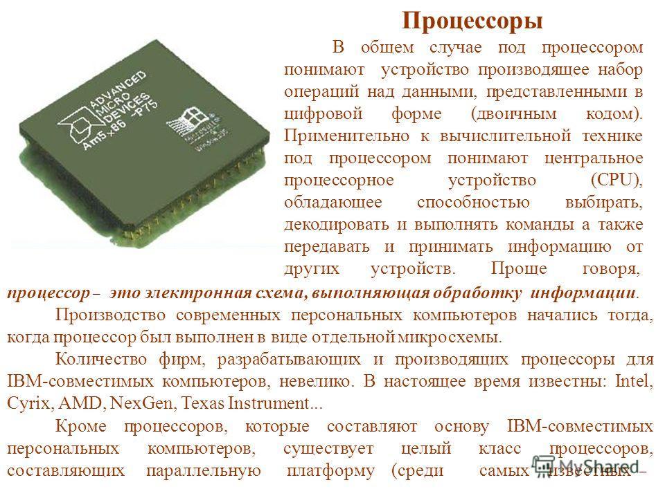 процессор – это электронная схема, выполняющая обработку информации. Производство современных персональных компьютеров начались тогда, когда процессор был выполнен в виде отдельной микросхемы. Количество фирм, разрабатывающих и производящих процессор