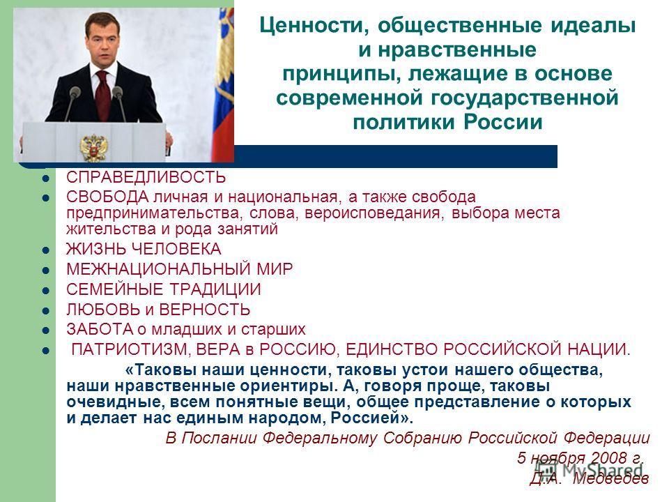 Ценности, общественные идеалы и нравственные принципы, лежащие в основе современной государственной политики России СПРАВЕДЛИВОСТЬ СВОБОДА личная и национальная, а также свобода предпринимательства, слова, вероисповедания, выбора места жительства и р