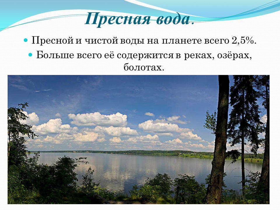 Пресная вода. Пресной и чистой воды на планете всего 2,5%. Больше всего её содержится в реках, озёрах, болотах.