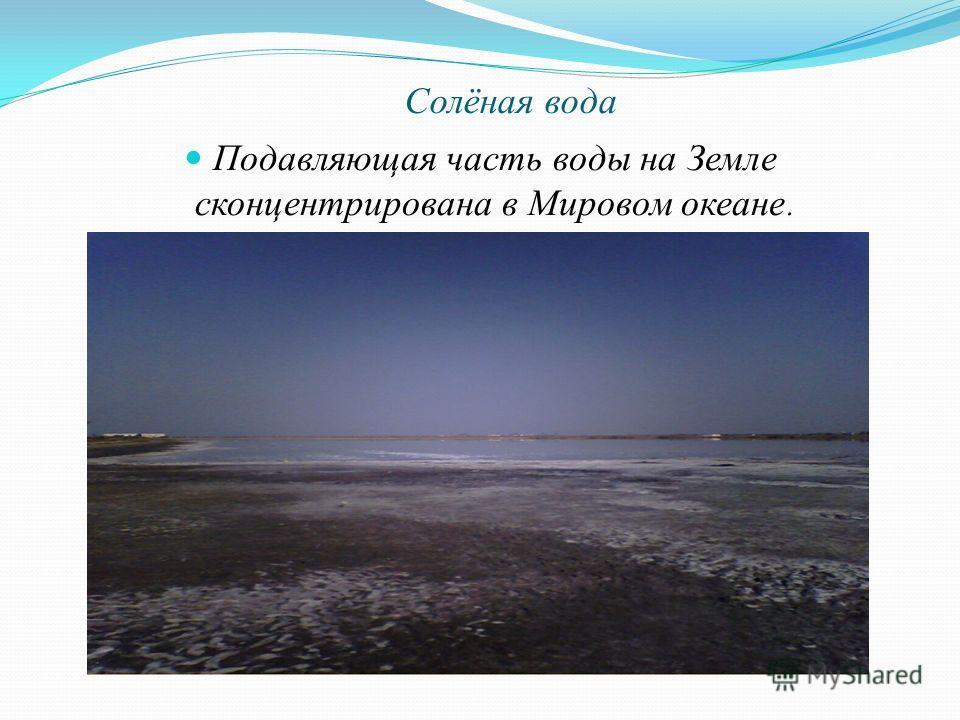 Солёная вода Подавляющая часть воды на Земле сконцентрирована в Мировом океане.