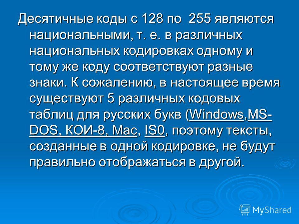 Десятичные коды с 128 по 255 являются национальными, т. е. в различных национальных кодировках одному и тому же коду соответствуют разные знаки. К сожалению, в настоящее время существуют 5 различных кодовых таблиц для русских букв (Windows,МS- DОS, К