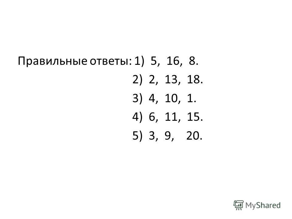 Правильные ответы: 1) 5, 16, 8. 2) 2, 13, 18. 3) 4, 10, 1. 4) 6, 11, 15. 5) 3, 9, 20.