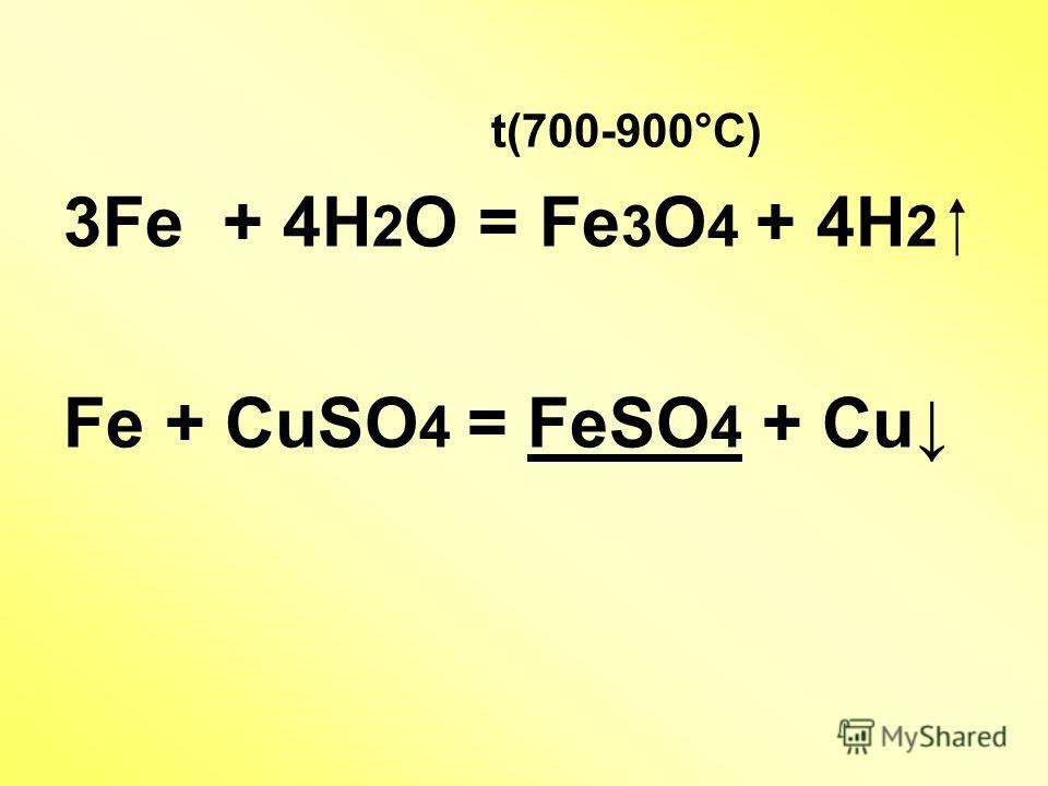 t(700-900°С) 3Fe + 4H 2 O = Fe 3 O 4 + 4H 2 Fe + CuSO 4 = FeSO 4 + Cu