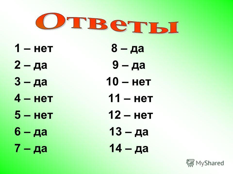 1 – нет 8 – да 2 – да 9 – да 3 – да 10 – нет 4 – нет 11 – нет 5 – нет 12 – нет 6 – да 13 – да 7 – да 14 – да