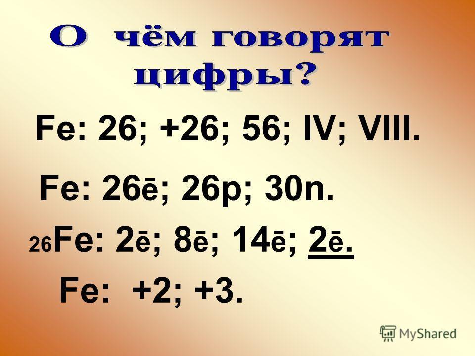 Fe: 26; +26; 56; IV; VIII. Fe: 26 ē ; 26p; 30n. 26 Fe: 2 ē ; 8 ē ; 14 ē ; 2 ē. Fe: +2; +3.