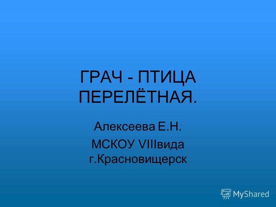 ГРАЧ - ПТИЦА ПЕРЕЛЁТНАЯ. Алексеева Е.Н. МСКОУ VIIIвида г.Красновищерск