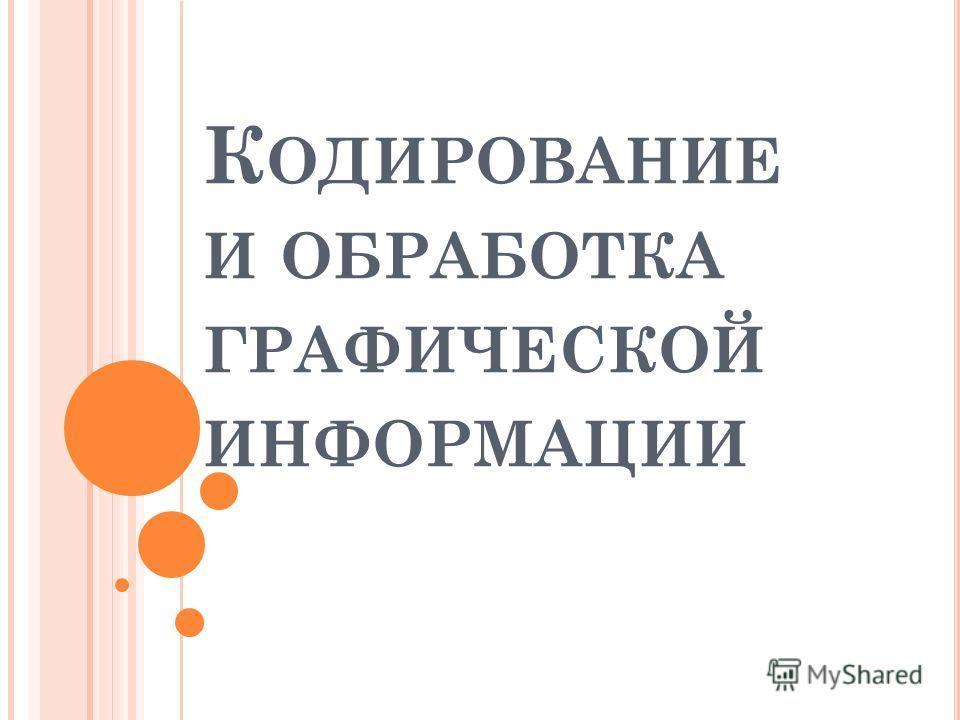 К ОДИРОВАНИЕ И ОБРАБОТКА ГРАФИЧЕСКОЙ ИНФОРМАЦИИ