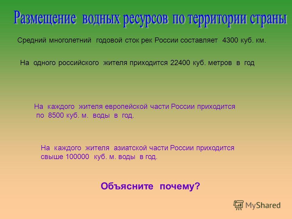 Средний многолетний годовой сток рек России составляет 4300 куб. км. На одного российского жителя приходится 22400 куб. метров в год На каждого жителя европейской части России приходится по 8500 куб. м. воды в год. На каждого жителя азиатской части Р