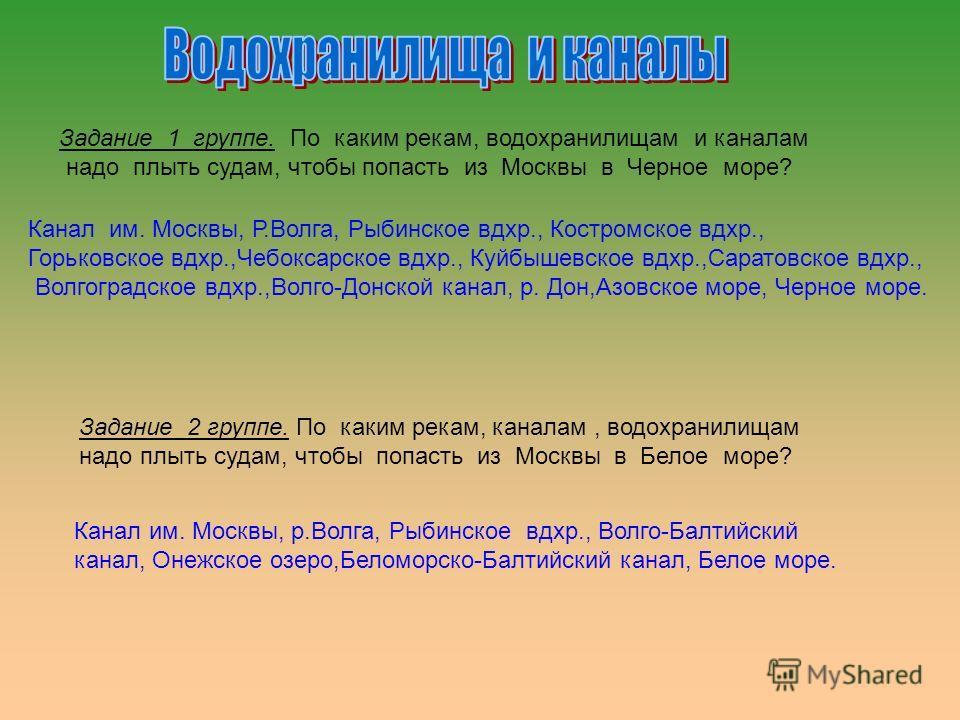 Задание 1 группе. По каким рекам, водохранилищам и каналам надо плыть судам, чтобы попасть из Москвы в Черное море? Задание 2 группе. По каким рекам, каналам, водохранилищам надо плыть судам, чтобы попасть из Москвы в Белое море? Канал им. Москвы, Р.