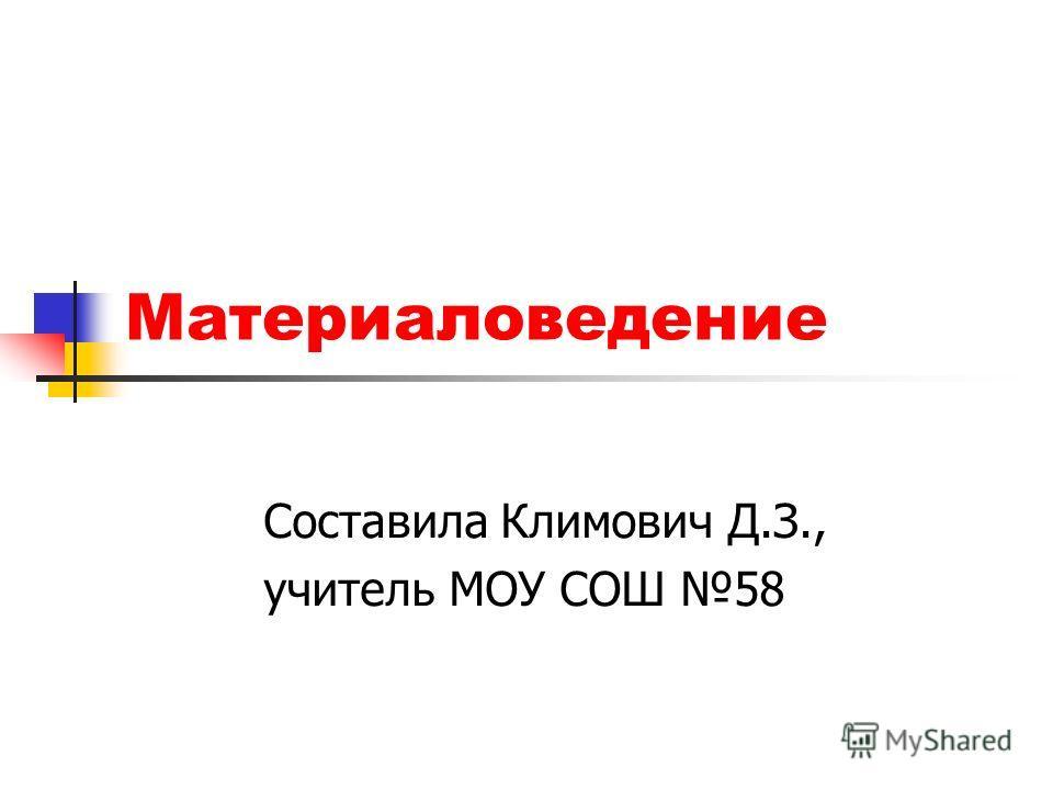 Материаловедение Составила Климович Д.З., учитель МОУ СОШ 58