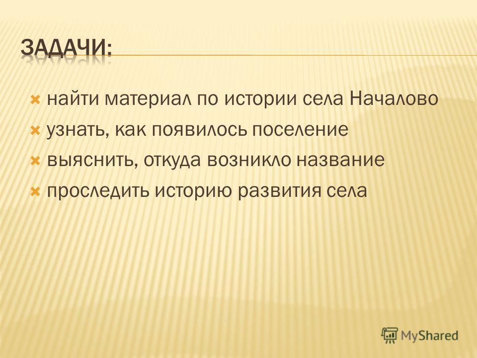 найти материал по истории села Началово узнать, как появилось поселение выяснить, откуда возникло название проследить историю развития села