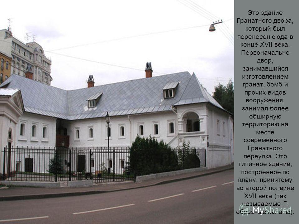 Это здание Гранатного двора, который был перенесен сюда в конце XVII века. Первоначально двор, занимавшийся изготовлением гранат, бомб и прочих видов вооружения, занимал более обширную территорию на месте современного Гранатного переулка. Это типично