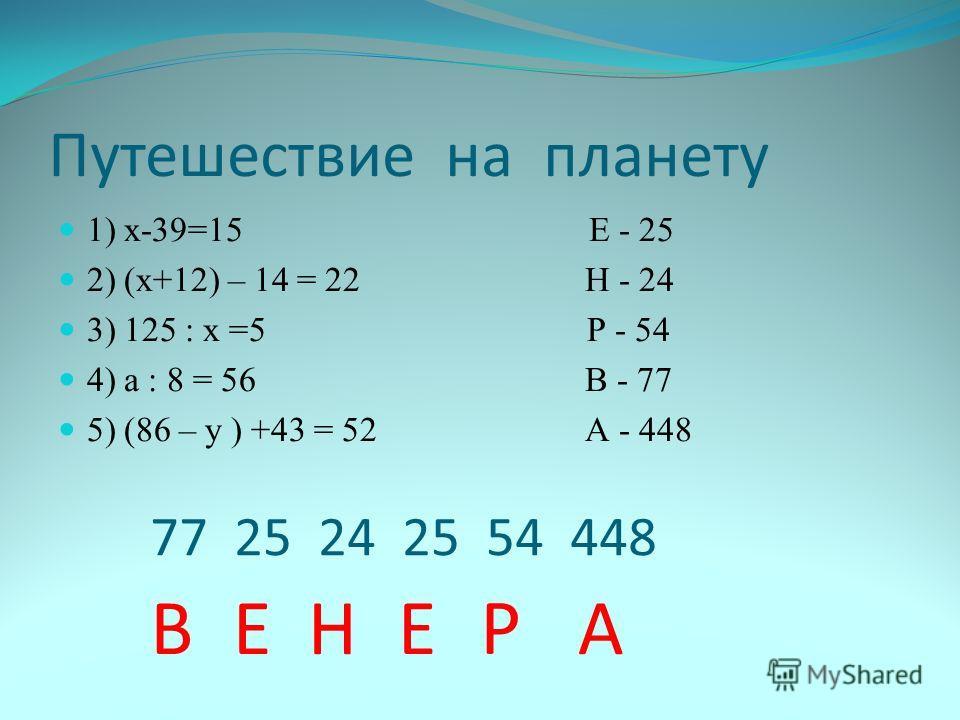 Путешествие на планету 1) х-39=15 Е - 25 2) (х+12) – 14 = 22 Н - 24 3) 125 : х =5 Р - 54 4) а : 8 = 56 В - 77 5) (86 – у ) +43 = 52 А - 448 77 25 24 25 54 448 Е В Н Е Р А