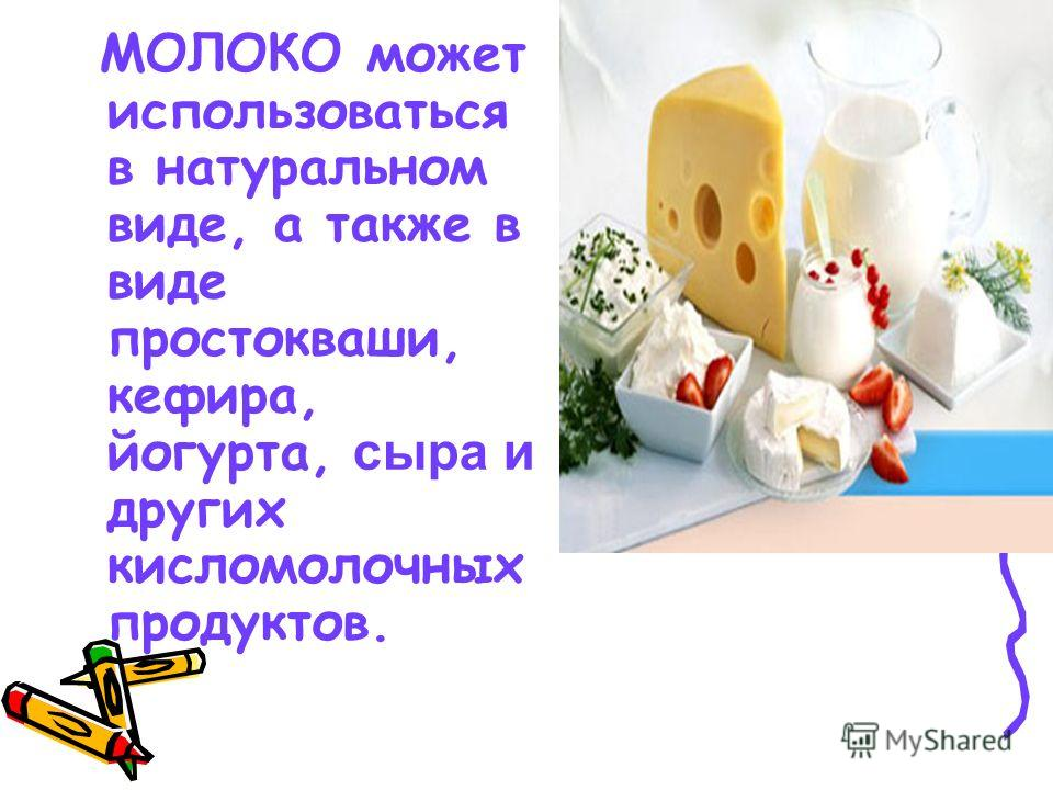 МОЛОКО может использоваться в натуральном виде, а также в виде простокваши, кефира, йогурта, сыра и других кисломолочных продуктов.