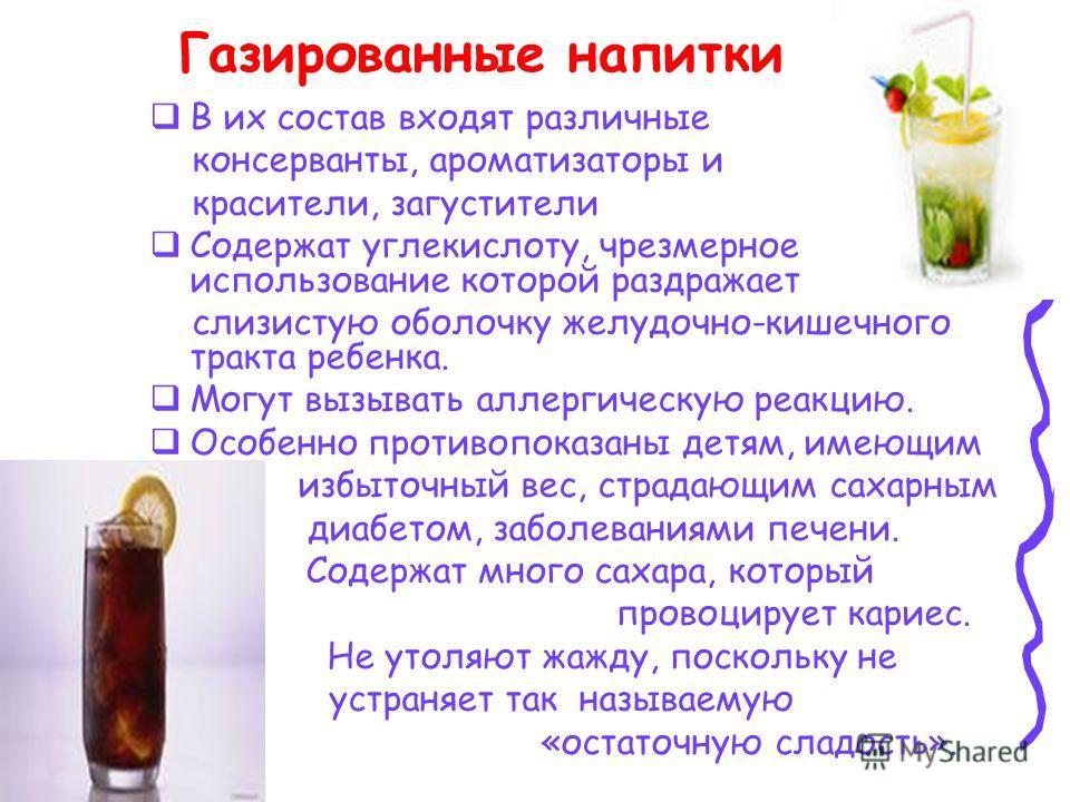 Газированные напитки В их состав входят различные консерванты, ароматизаторы и красители, загустители Содержат углекислоту, чрезмерное использование которой раздражает слизистую оболочку желудочно-кишечного тракта ребенка. Могут вызывать аллергическу
