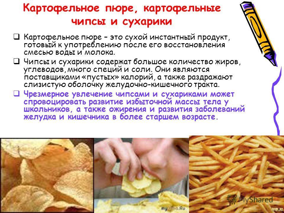 Картофельное пюре, картофельные чипсы и сухарики Картофельное пюре – это сухой инстантный продукт, готовый к употреблению после его восстановления смесью воды и молока. Чипсы и сухарики содержат большое количество жиров, углеводов, много специй и сол