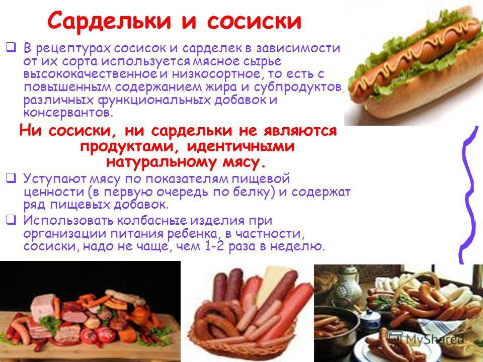 Сардельки и сосиски В рецептурах сосисок и сарделек в зависимости от их сорта используется мясное сырье высококачественное и низкосортное, то есть с повышенным содержанием жира и субпродуктов, различных функциональных добавок и консервантов. Ни сосис