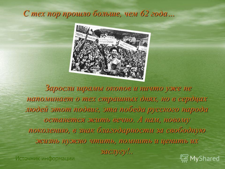С тех пор прошло больше, чем 62 года… Заросли шрамы окопов и ничто уже не напоминает о тех страшных днях, но в сердцах людей этот подвиг, эта победа русского народа останется жить вечно. А нам, новому поколению, в знак благодарности за свободную жизн