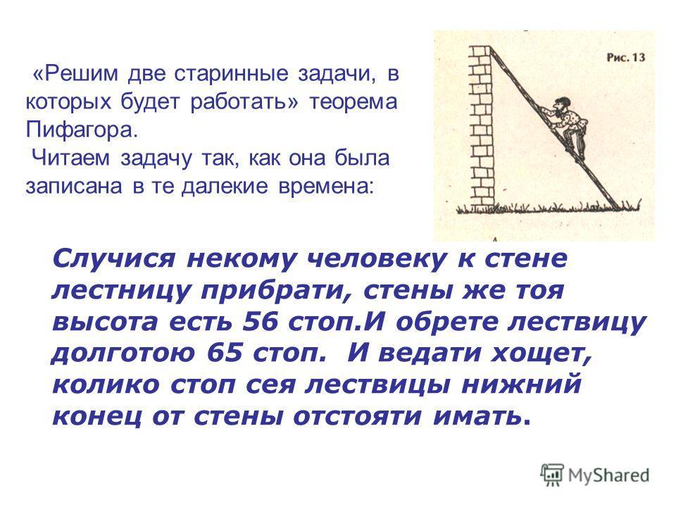 «Решим две старинные задачи, в которых будет работать» теорема Пифагора. Читаем задачу так, как она была записана в те далекие времена: Случися некому человеку к стене лестницу прибрати, стены же тоя высота есть 56 стоп.И обрете лествицу долготою 65
