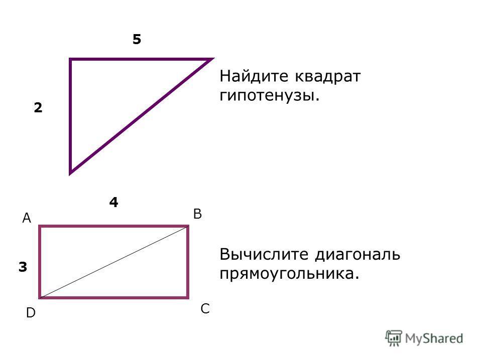 Найдите квадрат гипотенузы. Вычислите диагональ прямоугольника. 2 5 A B C D 4 3