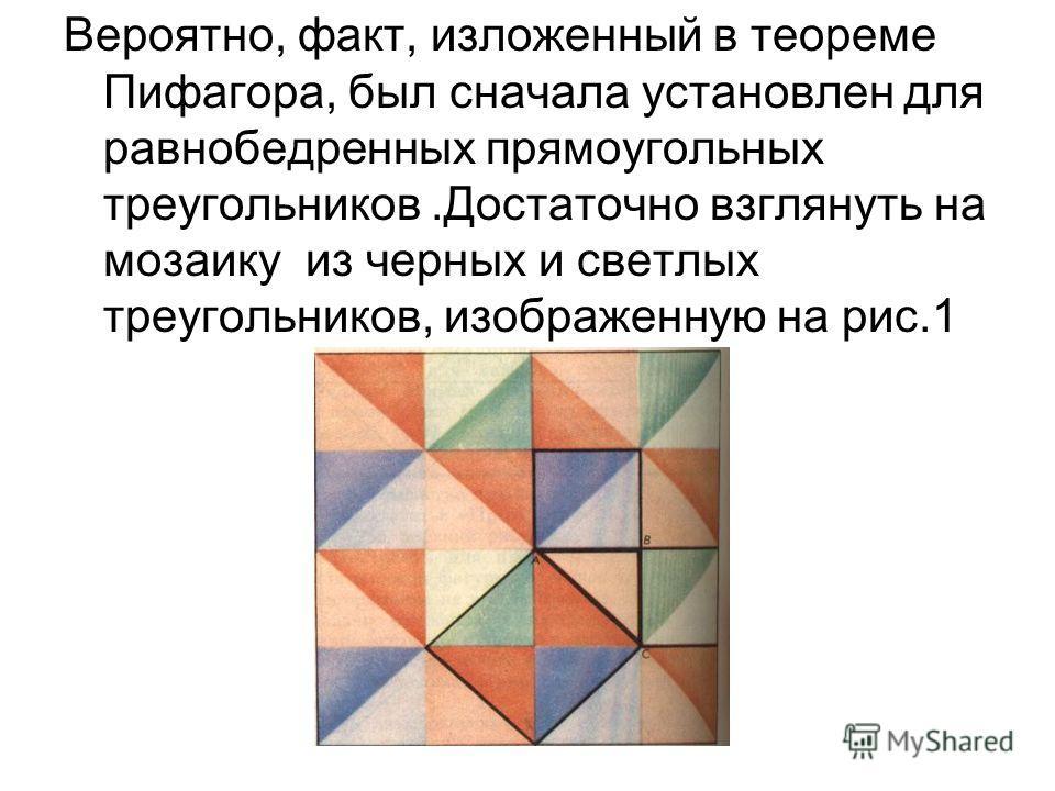 Вероятно, факт, изложенный в теореме Пифагора, был сначала установлен для равнобедренных прямоугольных треугольников.Достаточно взглянуть на мозаику из черных и светлых треугольников, изображенную на рис.1