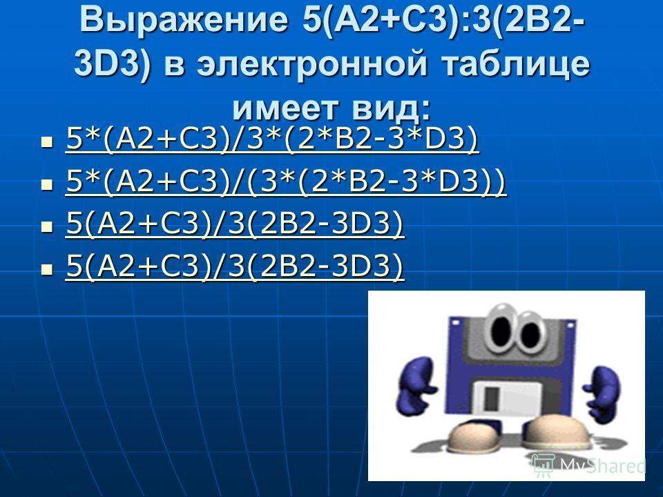 Выражение 5(A2+C3):3(2B2- 3D3) в электронной таблице имеет вид: 5*(A2+C3)/3*(2*B2-3*D3) 5*(A2+C3)/3*(2*B2-3*D3) 5*(A2+C3)/3*(2*B2-3*D3) 5*(A2+C3)/(3*(2*B2-3*D3)) 5*(A2+C3)/(3*(2*B2-3*D3)) 5*(A2+C3)/(3*(2*B2-3*D3)) 5(A2+C3)/3(2B2-3D3) 5(A2+C3)/3(2B2-3