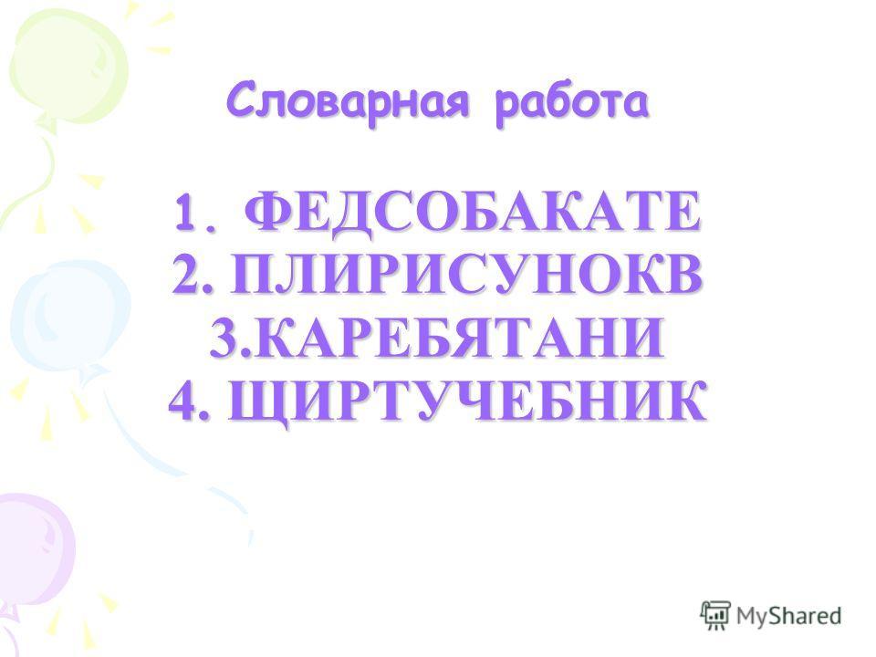 Словарная работа 1. ФЕДСОБАКАТЕ 2. ПЛИРИСУНОКВ 3.КАРЕБЯТАНИ 4. ЩИРТУЧЕБНИК