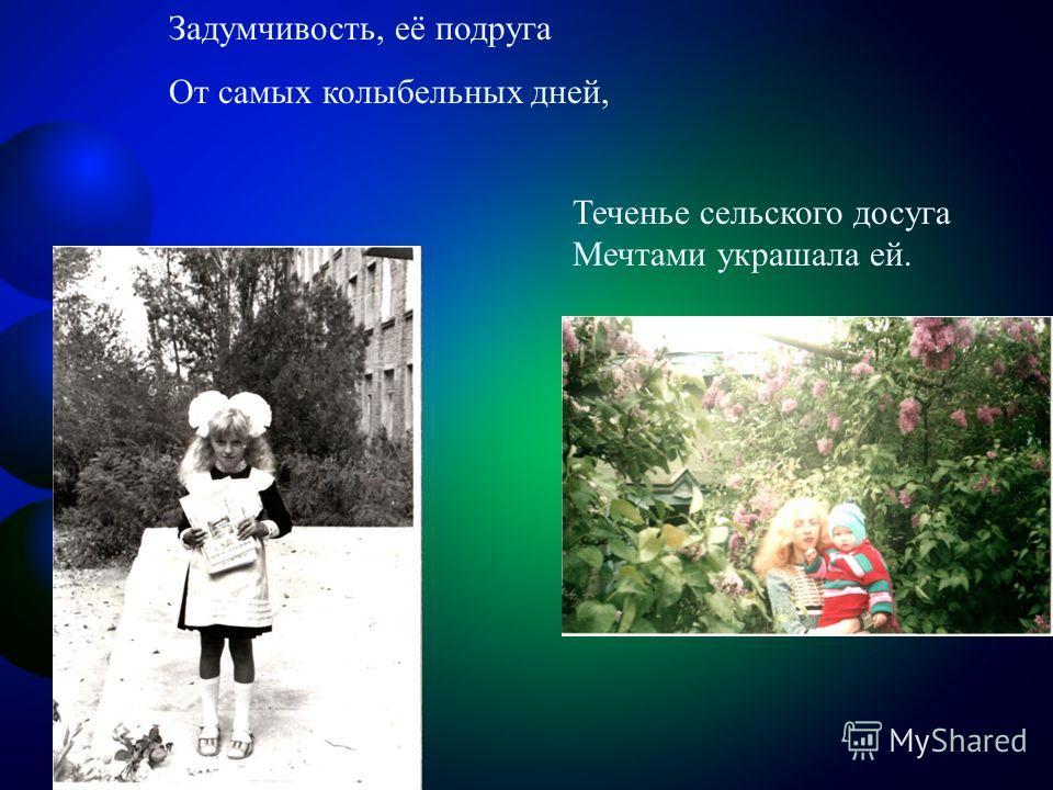 Задумчивость, её подруга От самых колыбельных дней, Теченье сельского досуга Мечтами украшала ей.