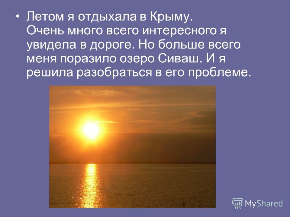 Летом я отдыхала в Крыму. Очень много всего интересного я увидела в дороге. Но больше всего меня поразило озеро Сиваш. И я решила разобраться в его проблеме.