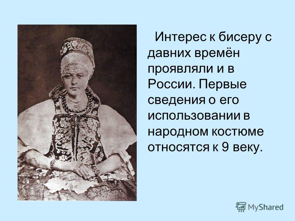 Интерес к бисеру с давних времён проявляли и в России. Первые сведения о его использовании в народном костюме относятся к 9 веку.