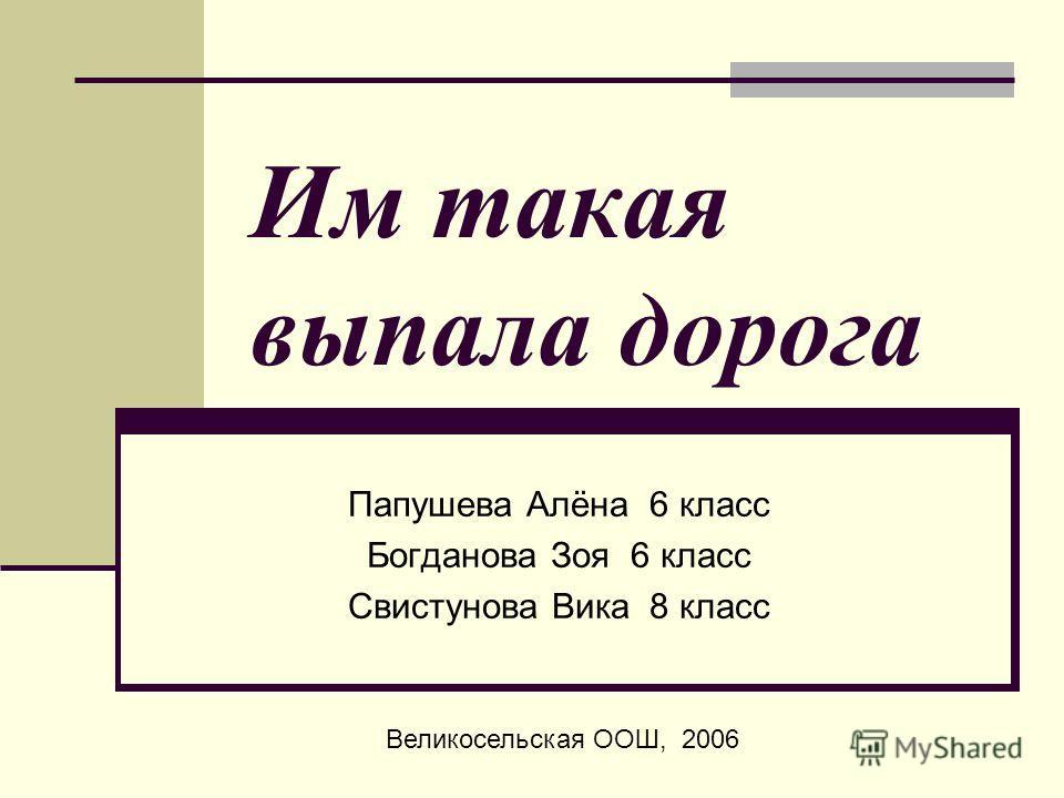 Им такая выпала дорога Папушева Алёна 6 класс Богданова Зоя 6 класс Свистунова Вика 8 класс Великосельская ООШ, 2006