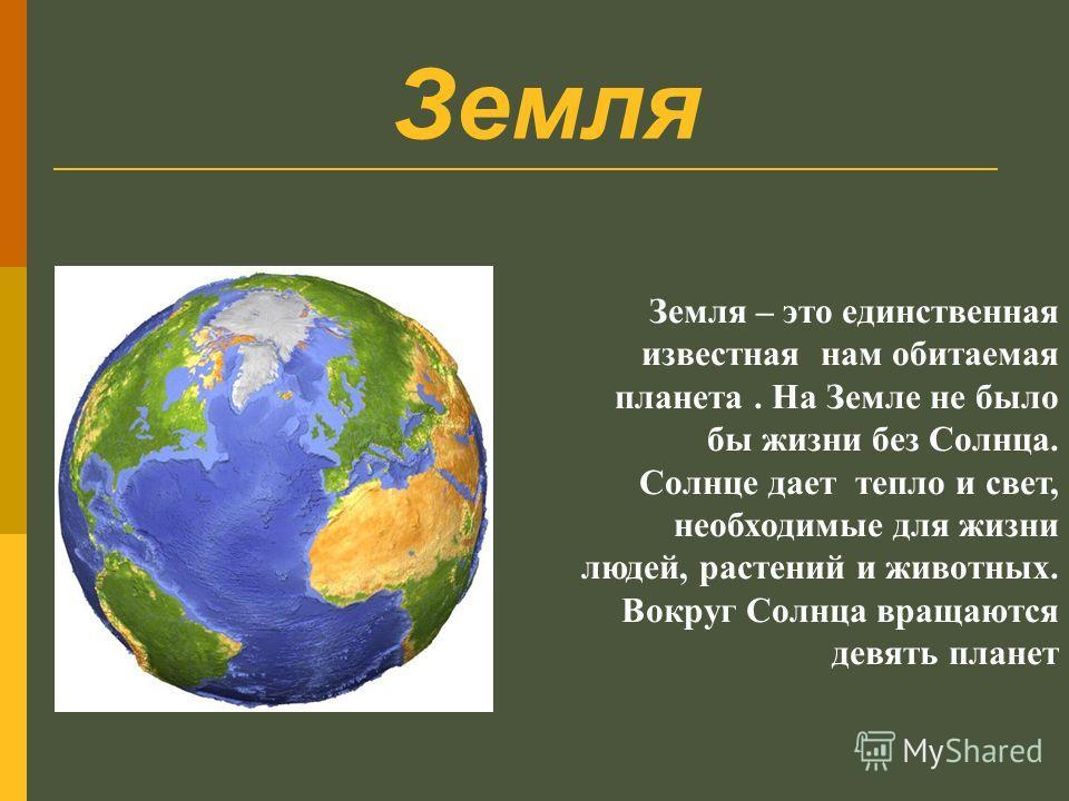 Земля – это единственная известная нам обитаемая планета. На Земле не было бы жизни без Солнца. Солнце дает тепло и свет, необходимые для жизни людей, растений и животных. Вокруг Солнца вращаются девять планет Земля